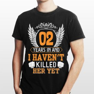 2nd Years In And I Haven't Killed Her Yet shirt