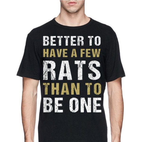Better To Have A Few Rats Than To Be One shirt