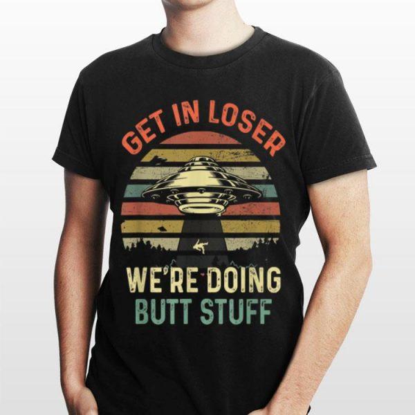 Get In Loser Were Doing Butt Stuff Vintage UFO shirt