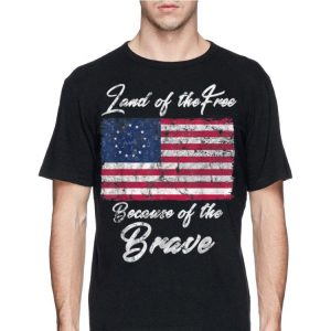 Land Of the Free Because Of The Brave Betsy Ross Flag shirt