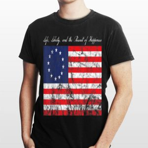 Life, Liberty, and the Pursuit of Happiness Betsy Ross Flag shirt