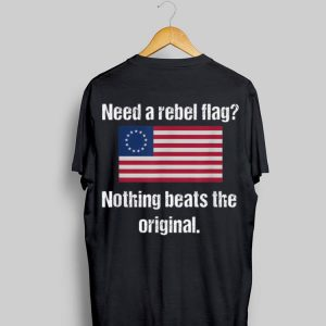 Need A Reabel Flag Nothing Beats The Original Betsy Ross Flag shirt
