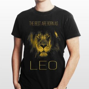 The best are born as Leo proud like a lion shirt
