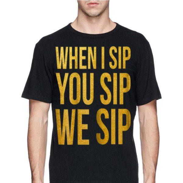 When I Sip you Sip We Sip shirt