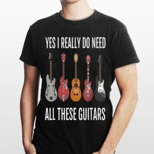 Yes I Really Do Need All These Guitars shirt