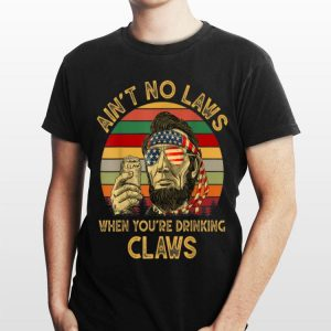 Abraham Lincoln Ain't No Laws When you're Drinking Claws Vintage shirt