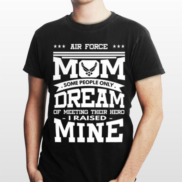 Air Force Mom Some People Only Dream Of Meeting Their Hero i Raised mine shirt