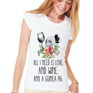All i Need Is Love And Wine And A Guinea Pig Flower shirt
