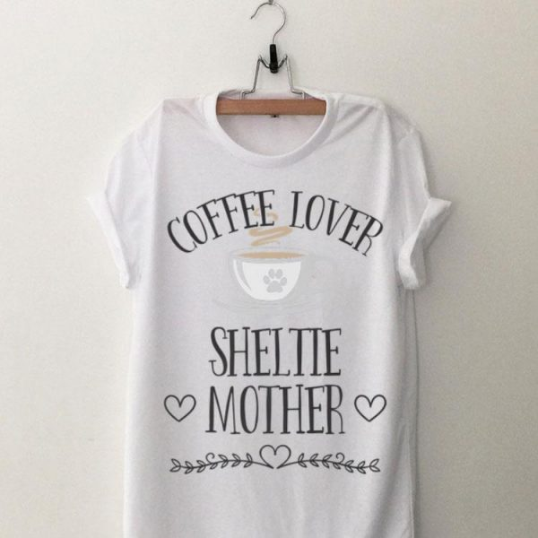Coffee Lover Sheltie Mother shirt