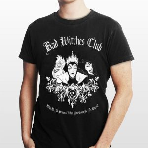 Disney Bad Witches Club Why be A Princess When You Could Be A Queen shirt