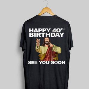 Happy 40th Birthday See You Soon Jesus shirt