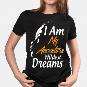 I Am My Ancestors Wildest Dreams Black History Month shirt