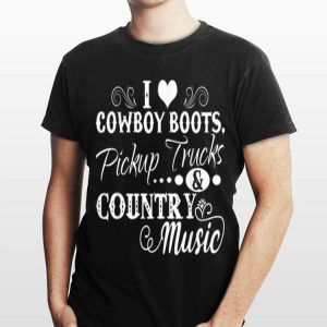 I Love Cowboy Boots Pickup Trucks And Country Music shirt