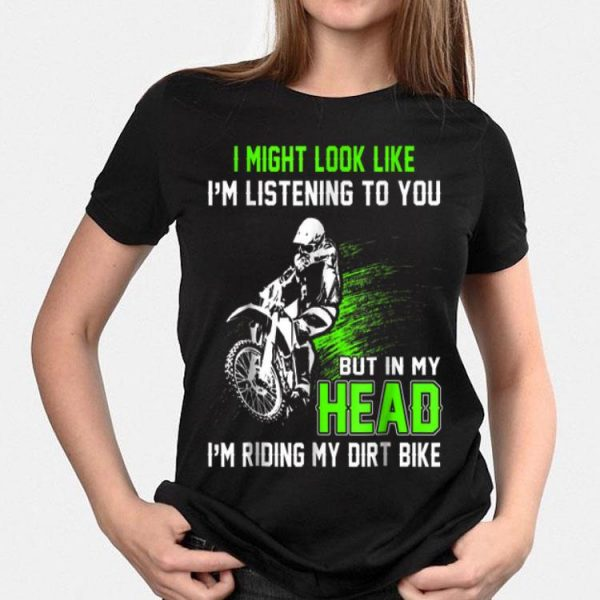 I Might Look Like I'm Listening To You But In My Head I'm Riding My Dirt Bike shirt