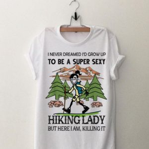 I Never Dreamed I'd Grow Up To Be A Super Sexy Hiking Lady shirt