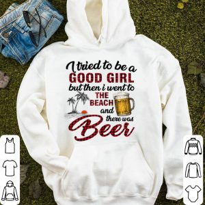 I Tried To Be A Good Girl I Went To The Beach There Was Beer shirt