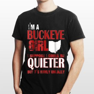 I'm A Buckeye Girl I Suppose I Could Be Quieter But It's Highly Unlikely shirt