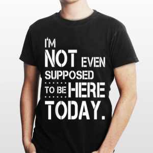 I'm Not Even Supposed Tobe Here Today shirt