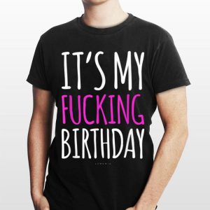 It's My Fucking Birthday shirt