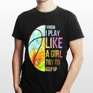 Know I Play Like A Girl Try To Keep Up Basketball shirt