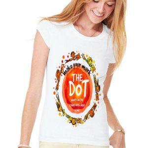 Make Your Mark The dot What Can You Creat With Just A Dot shirt