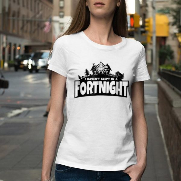 I haven't slept in a fortnight shirt