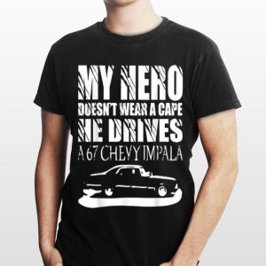 My Hero Doesn't Wear A Cape He Drives A 67 Chevy Impala shirt