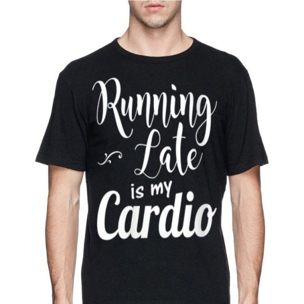 Running Late Is My Cardio shirt