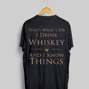 That's What I Do I Drink Whiskey And I Know Things shirt