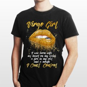 Virgo Girl I Was Born With My Heart On My Sleeve A Fire In My Soul And My Mouth I Can't Control shirt