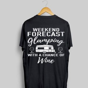 Weekend Forecast Glamping With A Chance Of Wine shirt