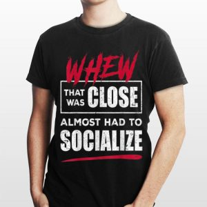 Whew That Was Close Almost Had To Socialize shirt