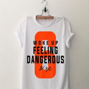 Woke Up Feeling Dangerous Signature shirt