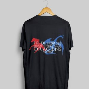 Game Of Thrones I Ride Horses Because They Don't Make Dragons Anymore shirt