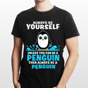 Always Be Yourself Unless You Can Be A Penguin shirt