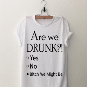 Are We Drunk Yet Yes No Bitch We Might Be shirt