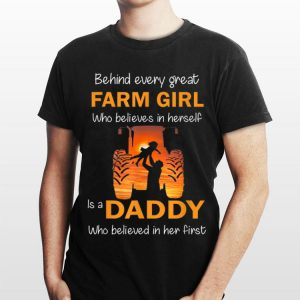 Behind Every Great Farm Girl Who Believes In herself Is A Daddy shirt