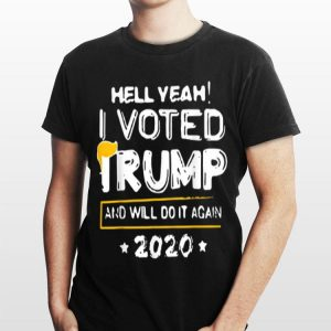 Hell Yeah I Vote Trump And Will Do It Again 2020 shirt