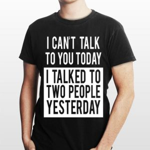 I Can't Talk To You Today I Talked To Two People Yesterday shirt