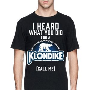 I Heard What You Did For A Klondike Call Me shirt