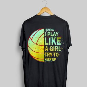 I Know I Play Like A Girl Try To Keep Up Volleyball shirt