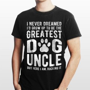 I Never Dreamed I'd Grow Up To Be The Greatest Dog Uncle But Here I Am Rocking It shirt