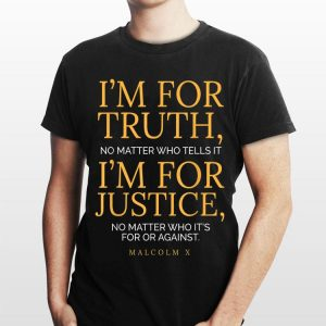 I'm For Truth No Matter Who Tells It I'm For Justice No Matter Who It's For Or Against shirt
