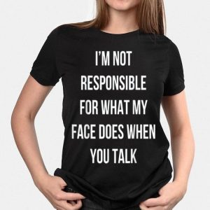 I'm Not Responsible For What My Face Does When You Talk shirt