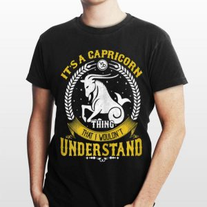It's A Capricorn Thing You Wouldn't Understand shirt