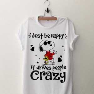 Just Be Happy It Drives People Crazy Snoopy and Woodstock shirt