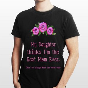 My Daughter Thinks I'm The Best Mom Ever shirt