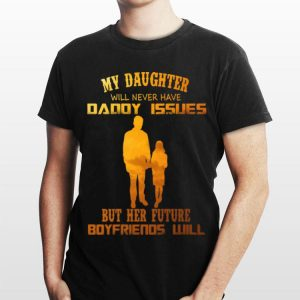 My Daughter Will Never Have Daddy Issues But Her Future Boyfriends Will shirt