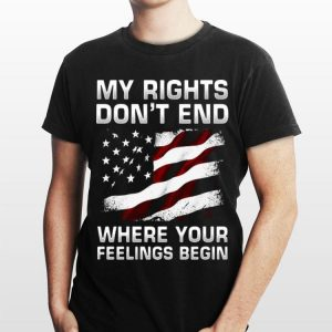 My Rights Don't End Where Your Feelings Begin American Flag shirt