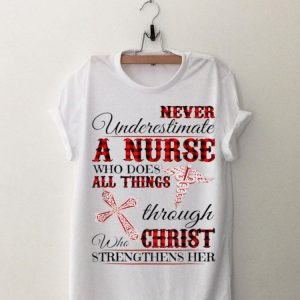 Never Underestimate A Nurse Who Does All Things Throught Who Christ shirt